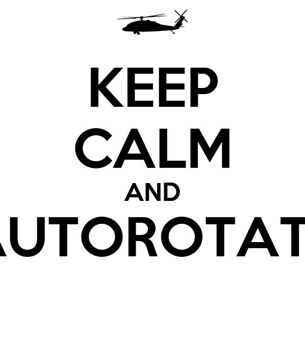 KEEP CALM AND AUTOROTATE