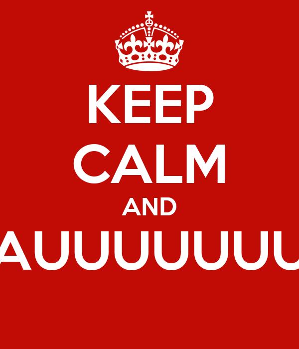 KEEP CALM AND ¡AUUUUUUU!