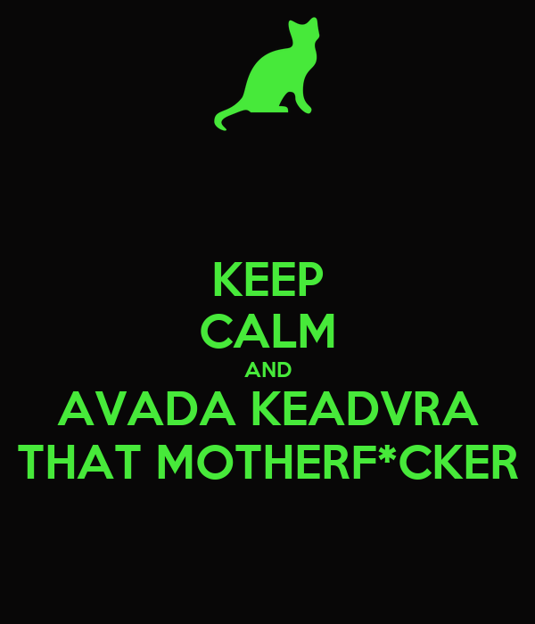 KEEP CALM AND AVADA KEADVRA THAT MOTHERF*CKER