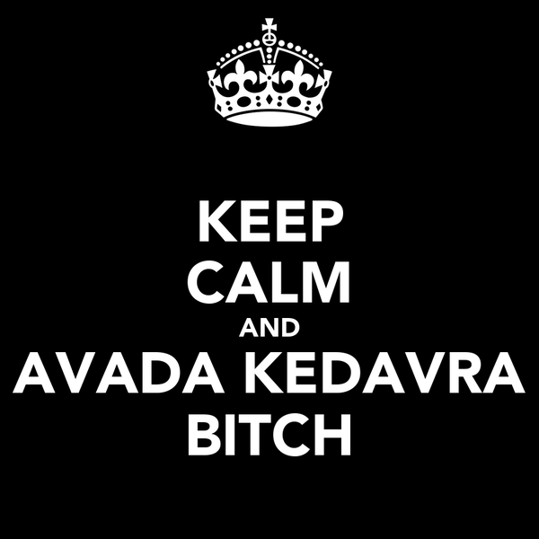 KEEP CALM AND AVADA KEDAVRA BITCH