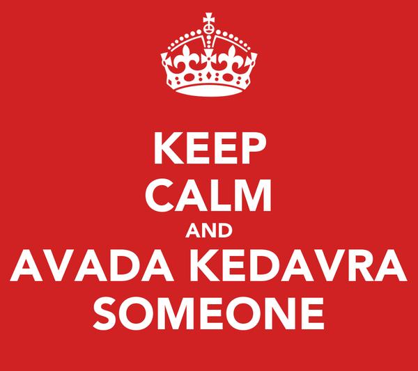 KEEP CALM AND AVADA KEDAVRA SOMEONE