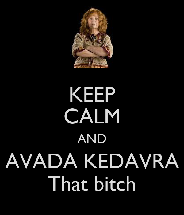 KEEP CALM AND AVADA KEDAVRA That bitch