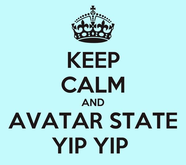 KEEP CALM AND AVATAR STATE YIP YIP