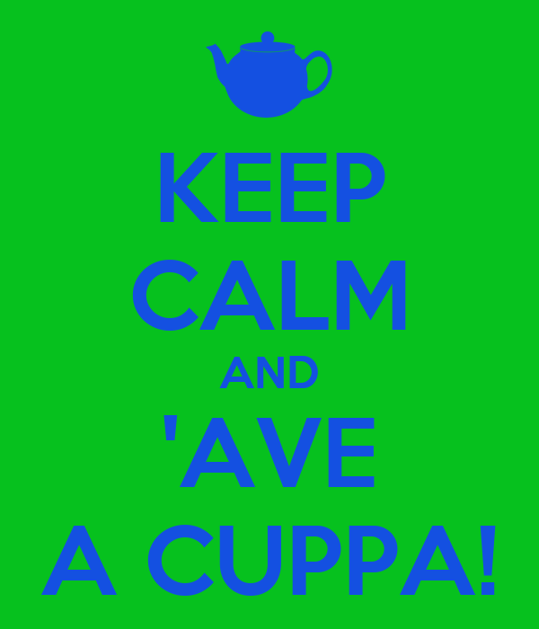 KEEP CALM AND 'AVE A CUPPA!