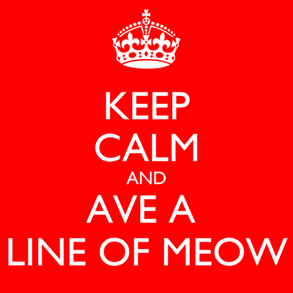 KEEP CALM AND AVE A  LINE OF MEOW