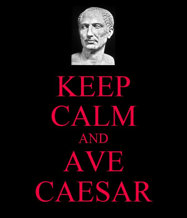 KEEP CALM AND AVE CAESAR