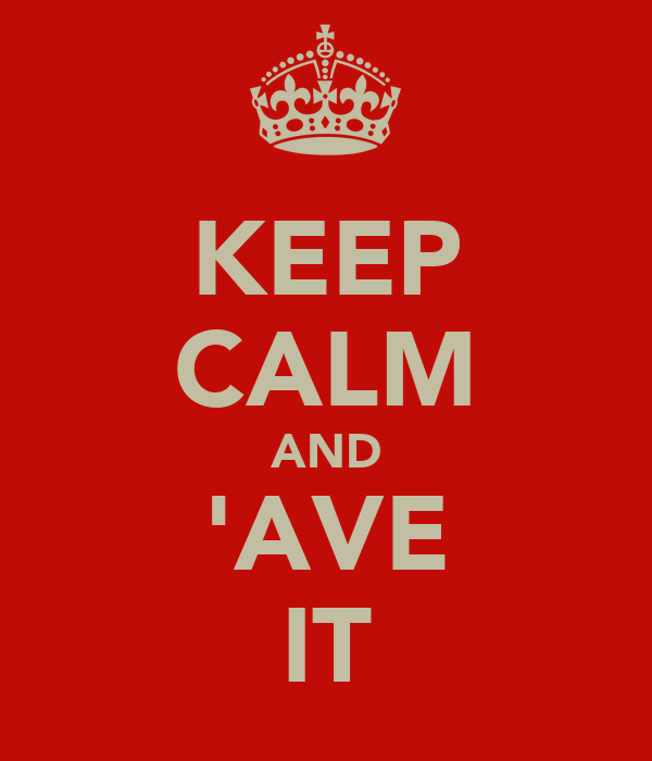 KEEP CALM AND 'AVE IT