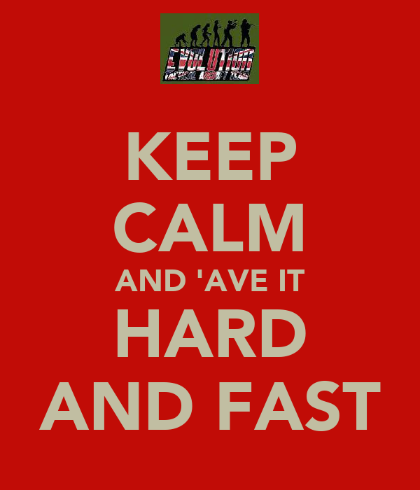KEEP CALM AND 'AVE IT HARD AND FAST