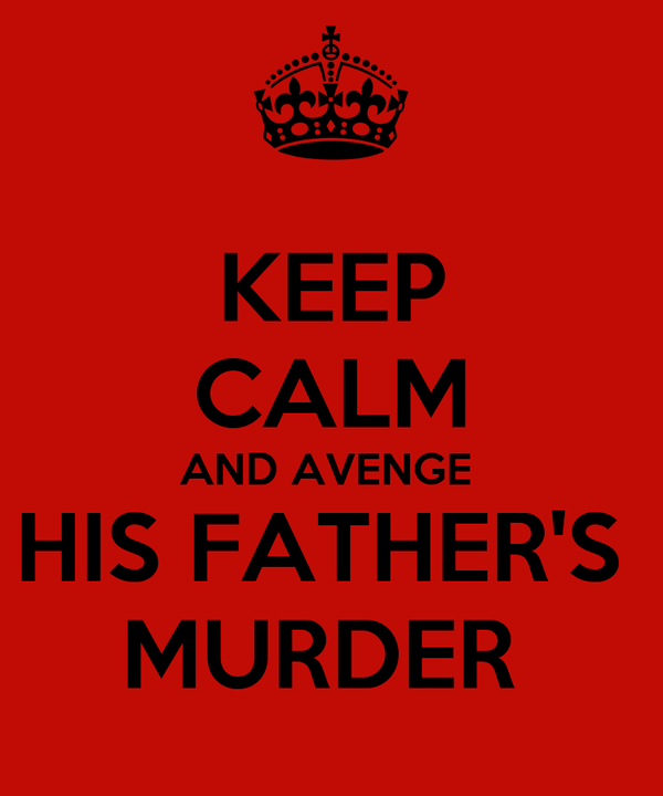 KEEP CALM AND AVENGE  HIS FATHER'S  MURDER