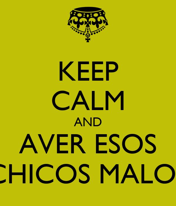 KEEP CALM AND AVER ESOS CHICOS MALOS