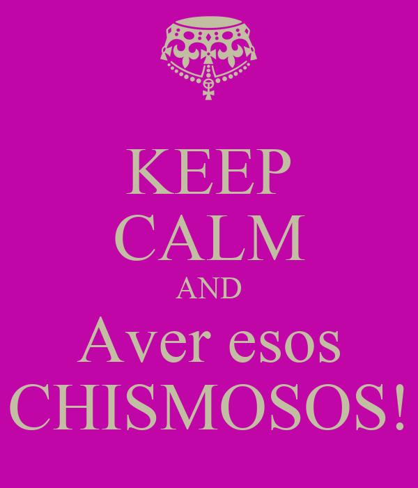 KEEP CALM AND Aver esos CHISMOSOS!