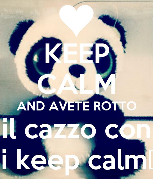 KEEP CALM AND AVETE ROTTO il cazzo con  i keep calm♥