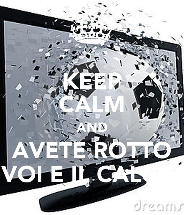 KEEP CALM AND AVETE ROTTO VOI E IL CALCIO