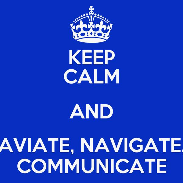 KEEP CALM AND AVIATE, NAVIGATE, COMMUNICATE