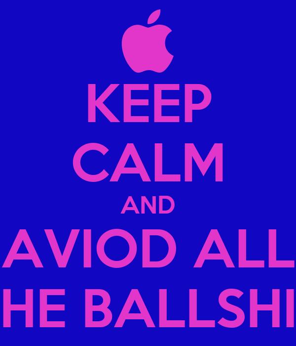 KEEP CALM AND AVIOD ALL THE BALLSHIT