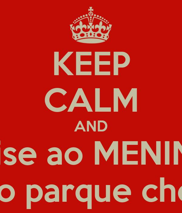 KEEP CALM AND avise ao MENINO que o parque chegou