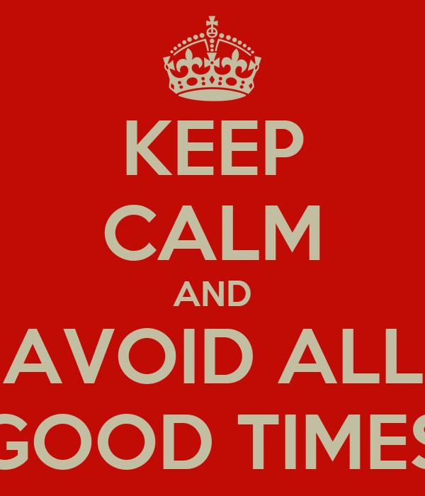 KEEP CALM AND AVOID ALL GOOD TIMES