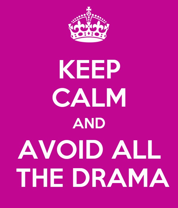 KEEP CALM AND AVOID ALL  THE DRAMA