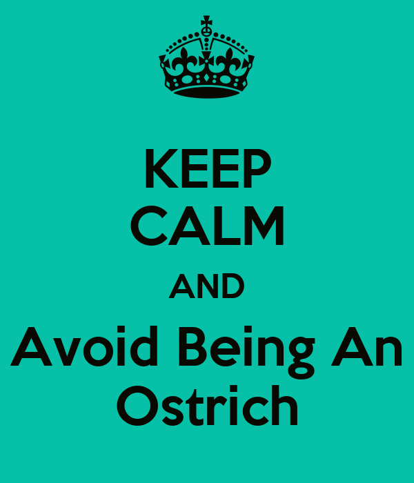 KEEP CALM AND Avoid Being An Ostrich
