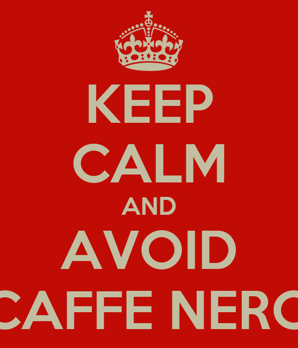 KEEP CALM AND AVOID CAFFE NERO