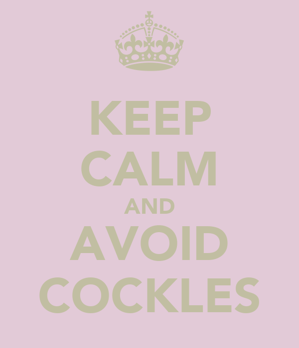 KEEP CALM AND AVOID COCKLES