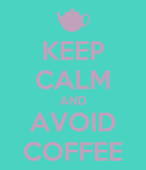 KEEP CALM AND AVOID COFFEE