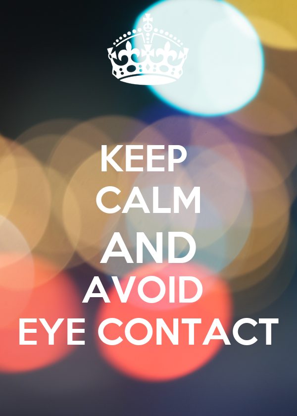 KEEP  CALM AND AVOID  EYE CONTACT