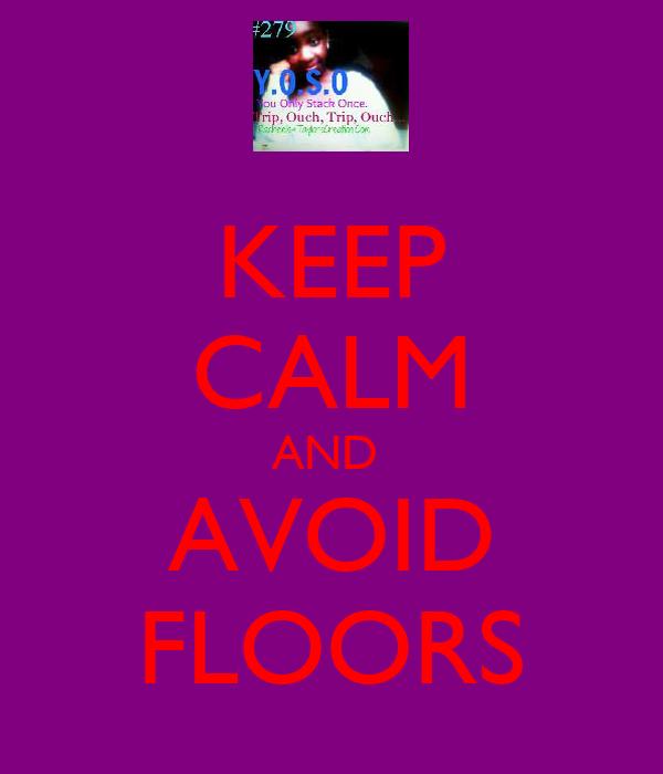 KEEP CALM AND  AVOID FLOORS