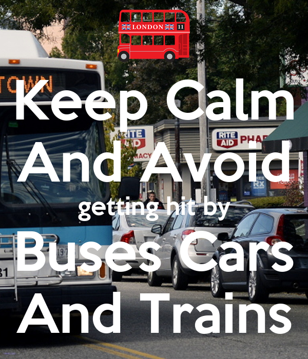 Keep Calm And Avoid getting hit by Buses Cars And Trains