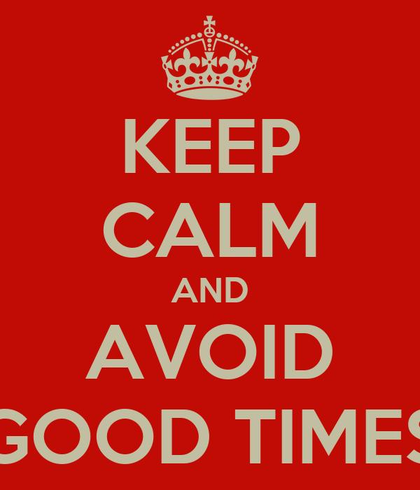 KEEP CALM AND AVOID GOOD TIMES