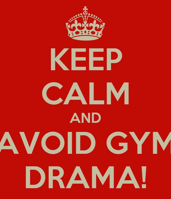 KEEP CALM AND AVOID GYM DRAMA!