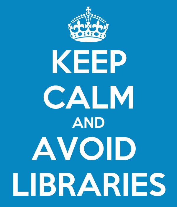 KEEP CALM AND AVOID  LIBRARIES