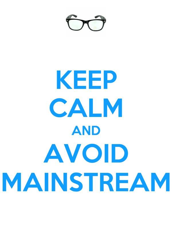 KEEP CALM AND AVOID MAINSTREAM