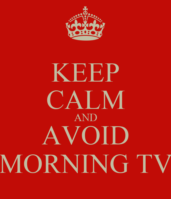 KEEP CALM AND AVOID MORNING TV