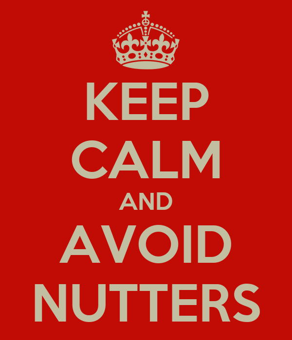 KEEP CALM AND AVOID NUTTERS