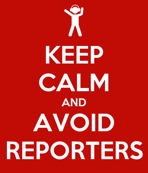 KEEP CALM AND AVOID REPORTERS