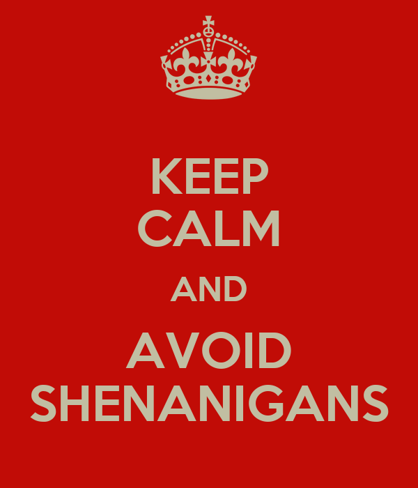 KEEP CALM AND AVOID SHENANIGANS
