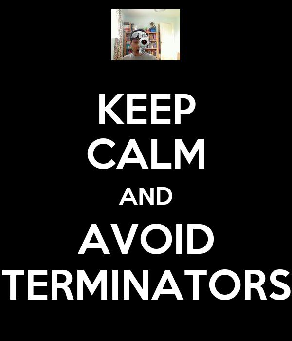 KEEP CALM AND AVOID TERMINATORS