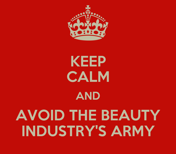 KEEP CALM AND AVOID THE BEAUTY INDUSTRY'S ARMY
