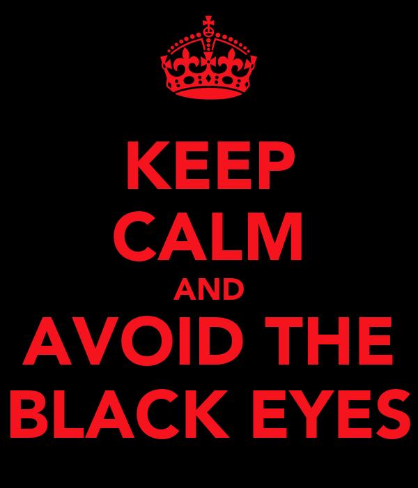 KEEP CALM AND AVOID THE BLACK EYES