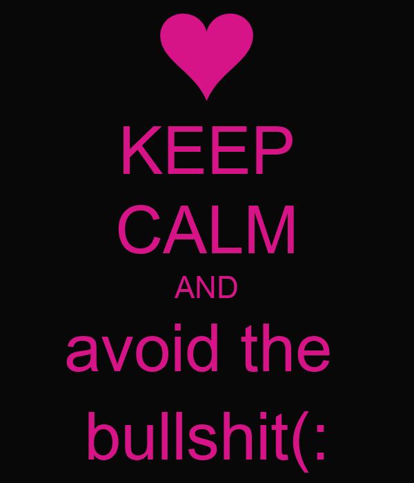 KEEP CALM AND avoid the  bullshit(: