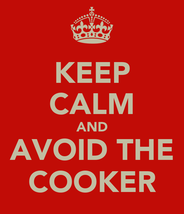 KEEP CALM AND AVOID THE COOKER