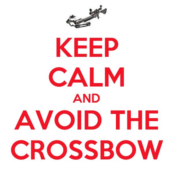 KEEP CALM AND AVOID THE CROSSBOW