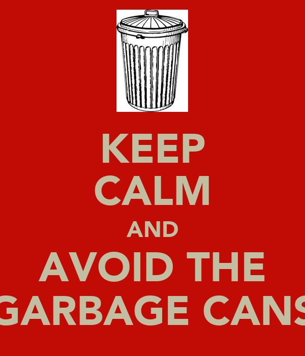 KEEP CALM AND AVOID THE GARBAGE CANS