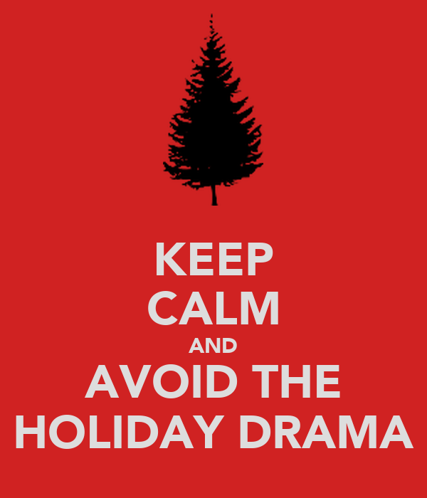KEEP CALM AND AVOID THE HOLIDAY DRAMA