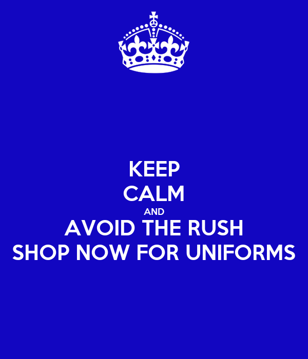 KEEP CALM AND AVOID THE RUSH SHOP NOW FOR UNIFORMS