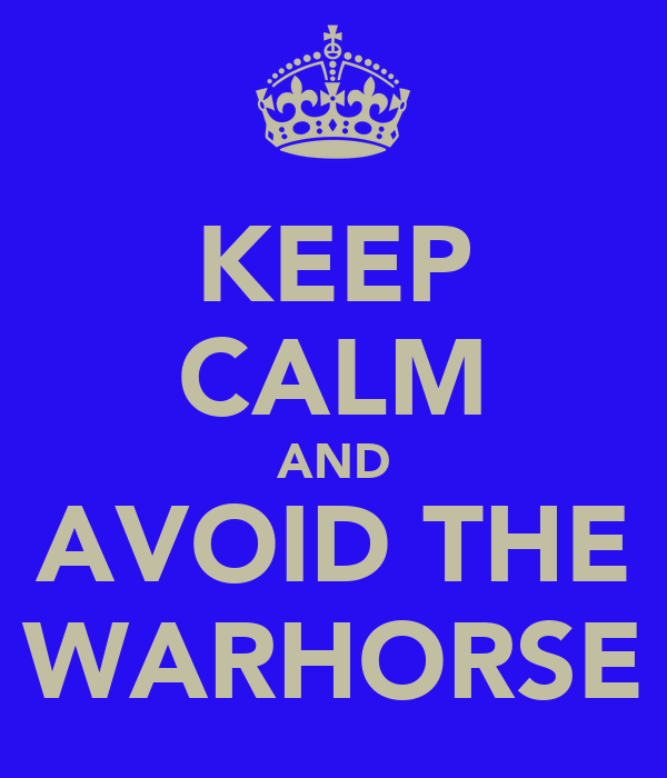 KEEP CALM AND AVOID THE WARHORSE