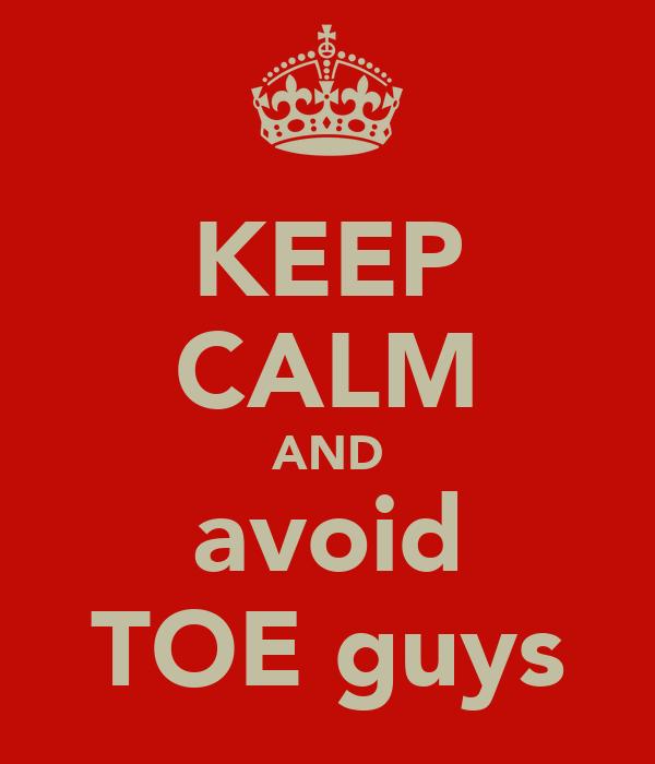 KEEP CALM AND avoid TOE guys