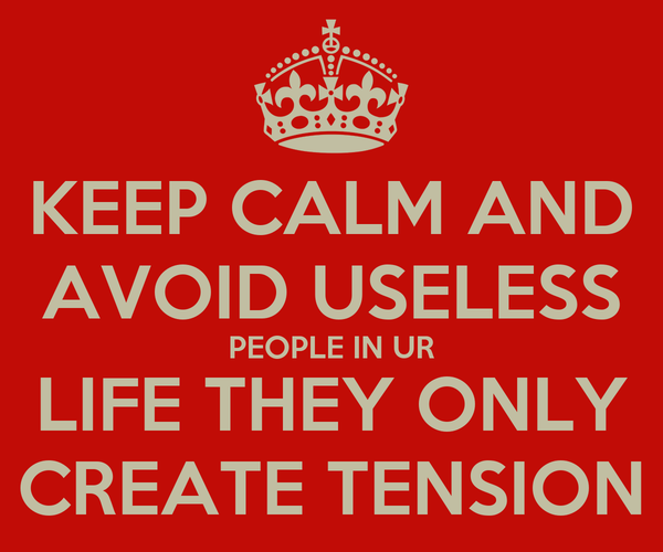 KEEP CALM AND AVOID USELESS PEOPLE IN UR LIFE THEY ONLY CREATE TENSION
