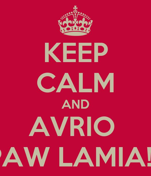 KEEP CALM AND AVRIO  PAW LAMIA!!!